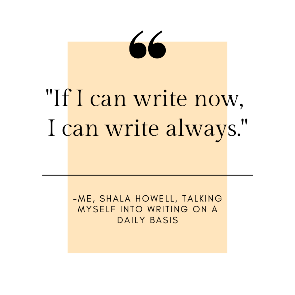 "Image shows a motivational poster style quote which reads: ""If I can write now, I can write always. -- me, Shala Howell, talking myself into writing on a daily basis."""